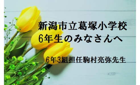 【卒業 贈る言葉#3】新潟市立葛塚小学校6年生のみなさんへ