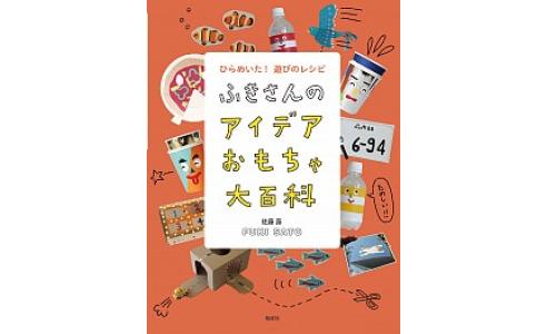ふきさんのアイデアおもちゃ大百科: ひらめいた! 遊びのレシピ